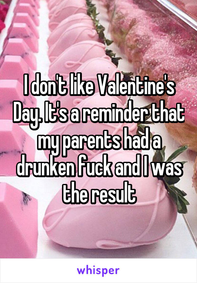 I don't like Valentine's Day. It's a reminder that my parents had a drunken fuck and I was the result
