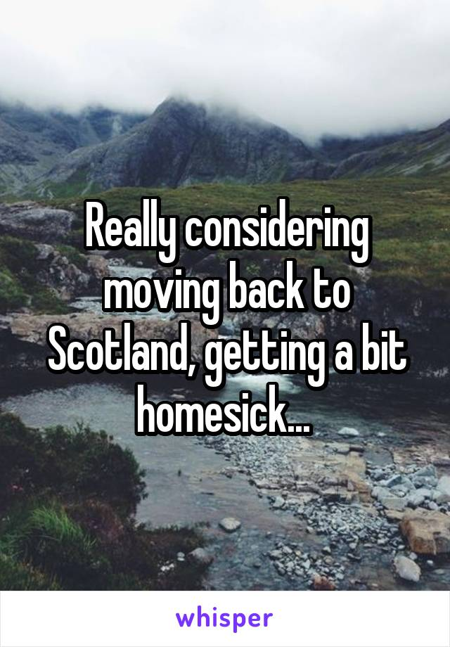 Really considering moving back to Scotland, getting a bit homesick...
