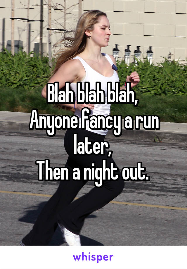 Blah blah blah,  Anyone fancy a run later,  Then a night out.