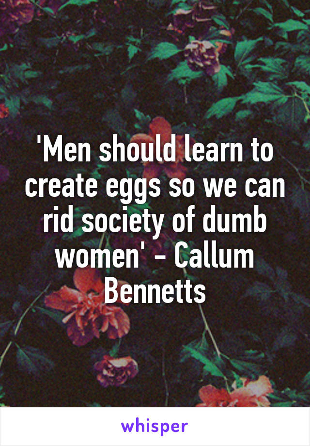 'Men should learn to create eggs so we can rid society of dumb women' - Callum Bennetts