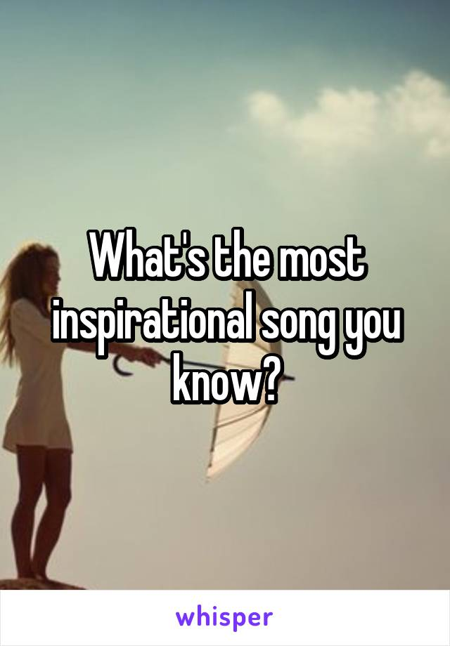 What's the most inspirational song you know?