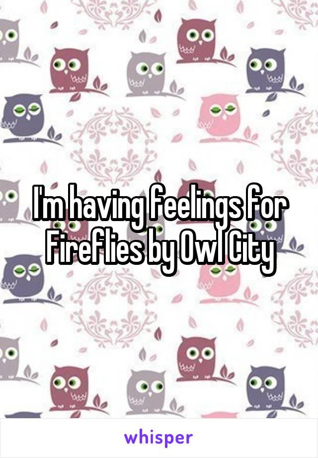 I'm having feelings for Fireflies by Owl City