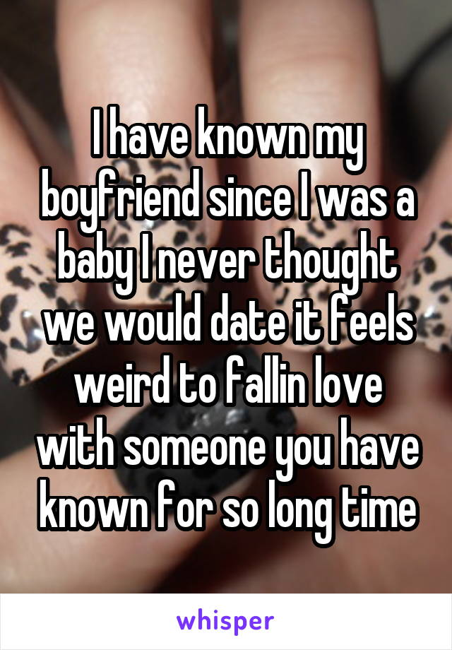 I have known my boyfriend since I was a baby I never thought we would date it feels weird to fallin love with someone you have known for so long time