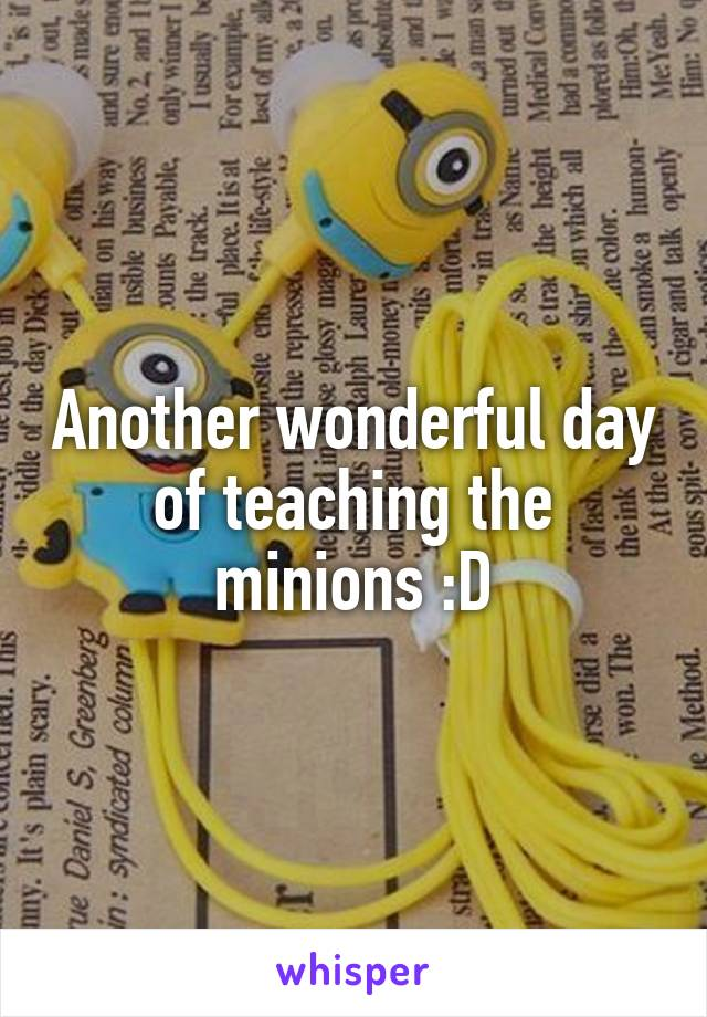 Another wonderful day of teaching the minions :D