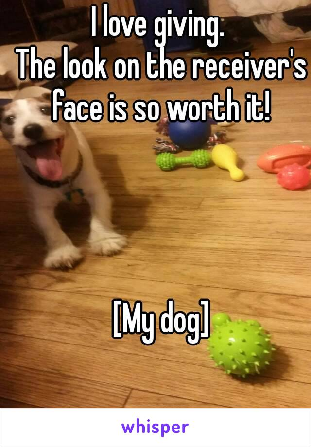 I love giving.  The look on the receiver's face is so worth it!      [My dog]