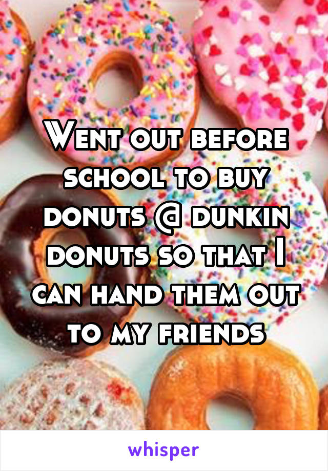 Went out before school to buy donuts @ dunkin donuts so that I can hand them out to my friends