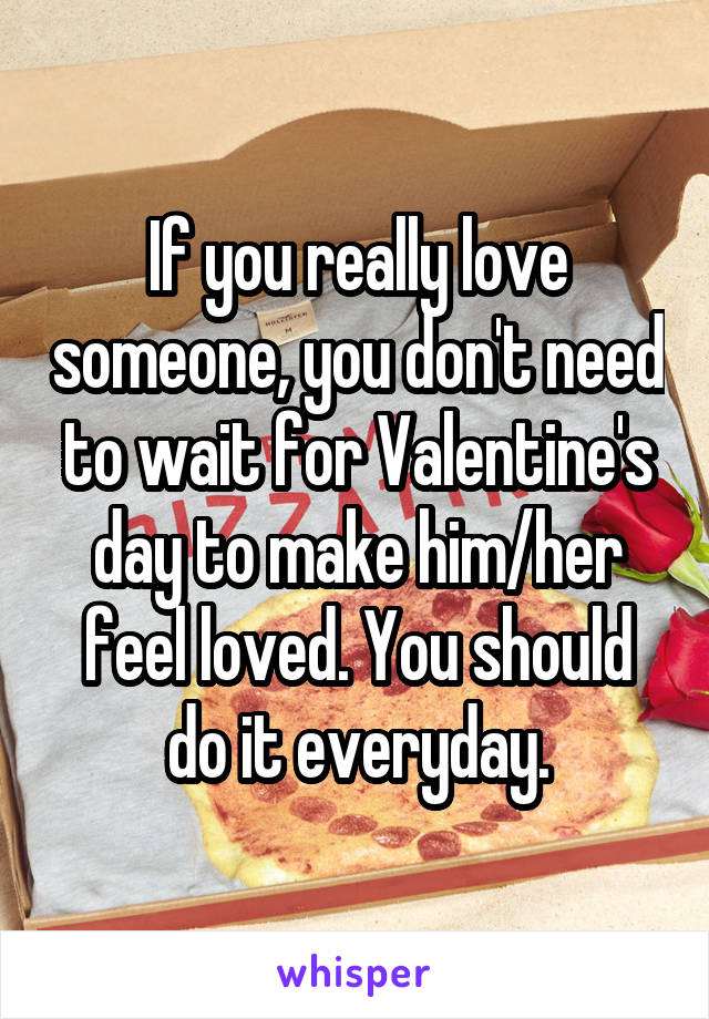 If you really love someone, you don't need to wait for Valentine's day to make him/her feel loved. You should do it everyday.