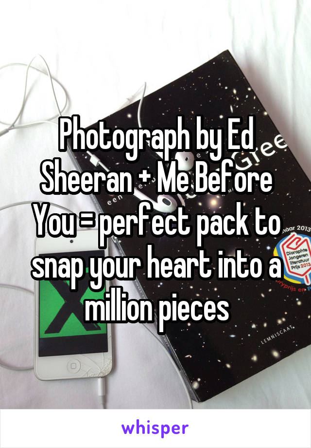 Photograph by Ed Sheeran + Me Before You = perfect pack to snap your heart into a million pieces