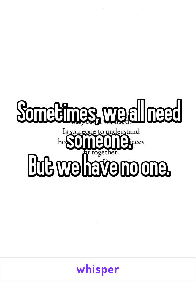 Sometimes, we all need someone. But we have no one.
