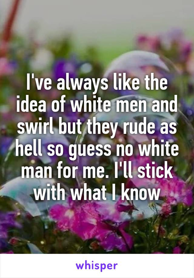 I've always like the idea of white men and swirl but they rude as hell so guess no white man for me. I'll stick with what I know