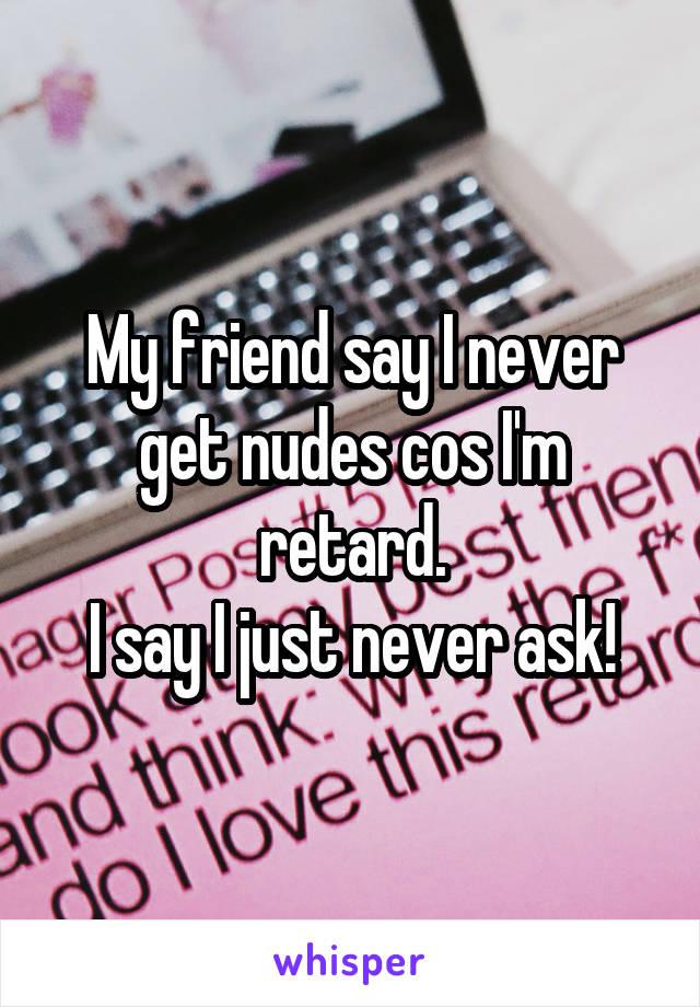 My friend say I never get nudes cos I'm retard. I say I just never ask!