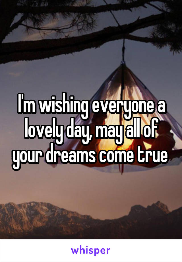 I'm wishing everyone a lovely day, may all of your dreams come true