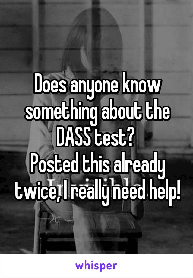 Does anyone know something about the DASS test?  Posted this already twice, I really need help!