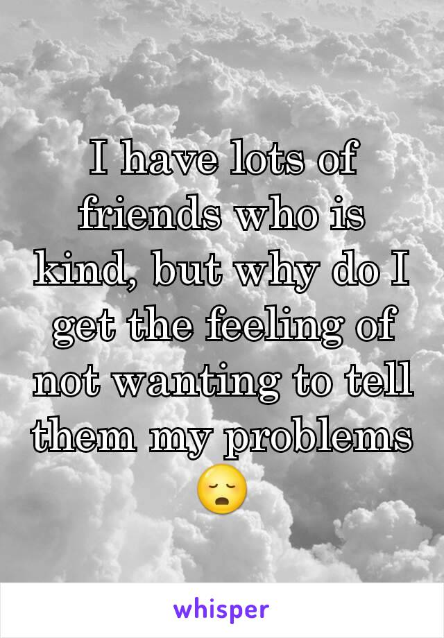 I have lots of friends who is kind, but why do I get the feeling of not wanting to tell them my problems 😳