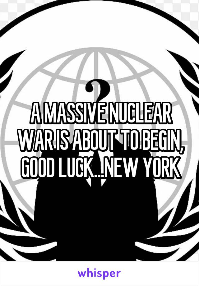 A MASSIVE NUCLEAR WAR IS ABOUT TO BEGIN, GOOD LUCK...NEW YORK
