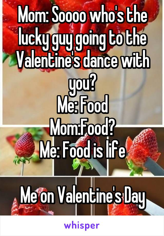 Mom: Soooo who's the lucky guy going to the Valentine's dance with you? Me: Food Mom:Food? Me: Food is life  Me on Valentine's Day