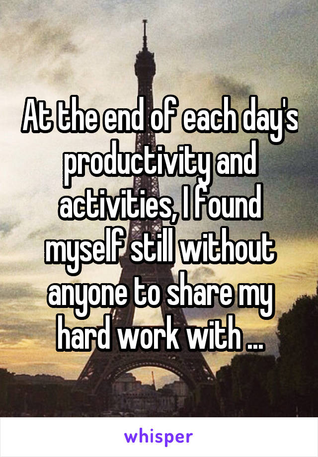 At the end of each day's productivity and activities, I found myself still without anyone to share my hard work with ...
