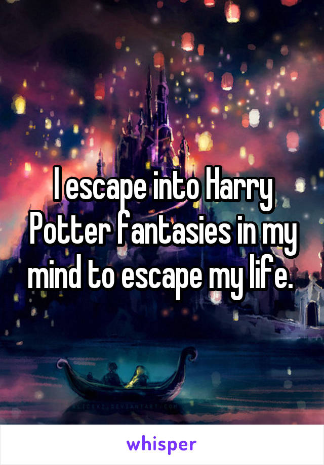 I escape into Harry Potter fantasies in my mind to escape my life.