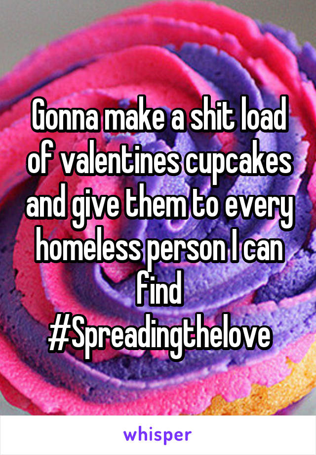 Gonna make a shit load of valentines cupcakes and give them to every homeless person I can find #Spreadingthelove