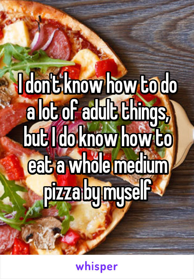 I don't know how to do a lot of adult things, but I do know how to eat a whole medium pizza by myself