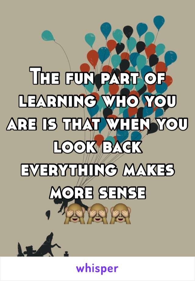 The fun part of learning who you are is that when you look back everything makes more sense  🙈🙈🙈