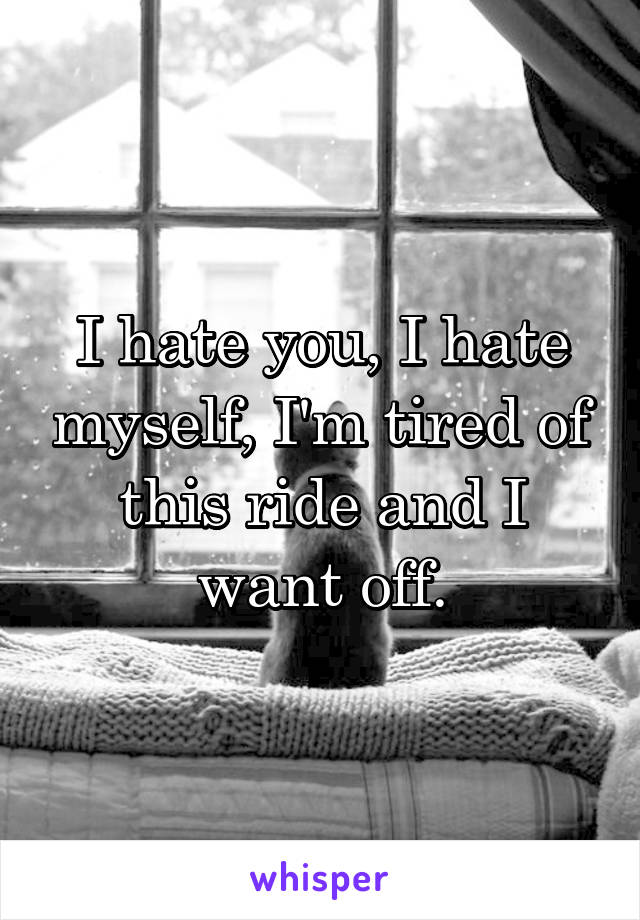 I hate you, I hate myself, I'm tired of this ride and I want off.