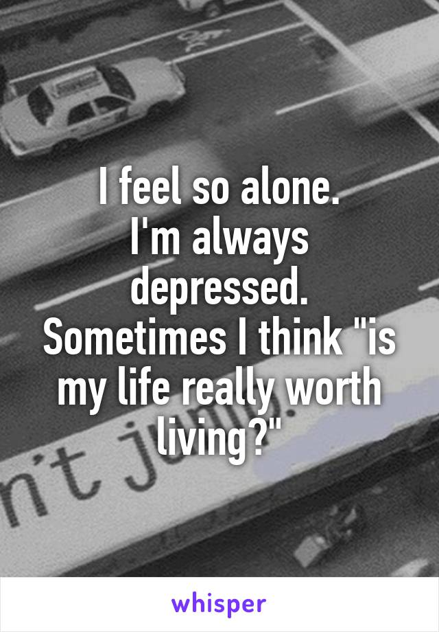 "I feel so alone. I'm always depressed. Sometimes I think ""is my life really worth living?"""