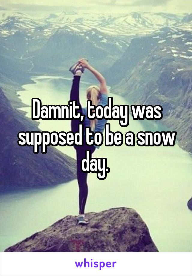 Damnit, today was supposed to be a snow day.