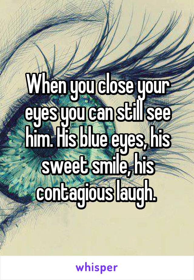 When you close your eyes you can still see him. His blue eyes, his sweet smile, his contagious laugh.
