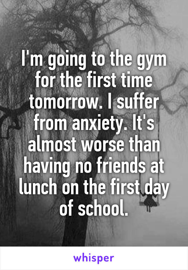 I'm going to the gym for the first time tomorrow. I suffer from anxiety. It's almost worse than having no friends at lunch on the first day of school.