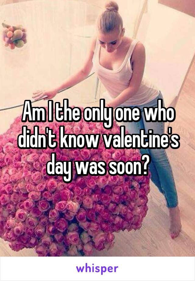 Am I the only one who didn't know valentine's day was soon?