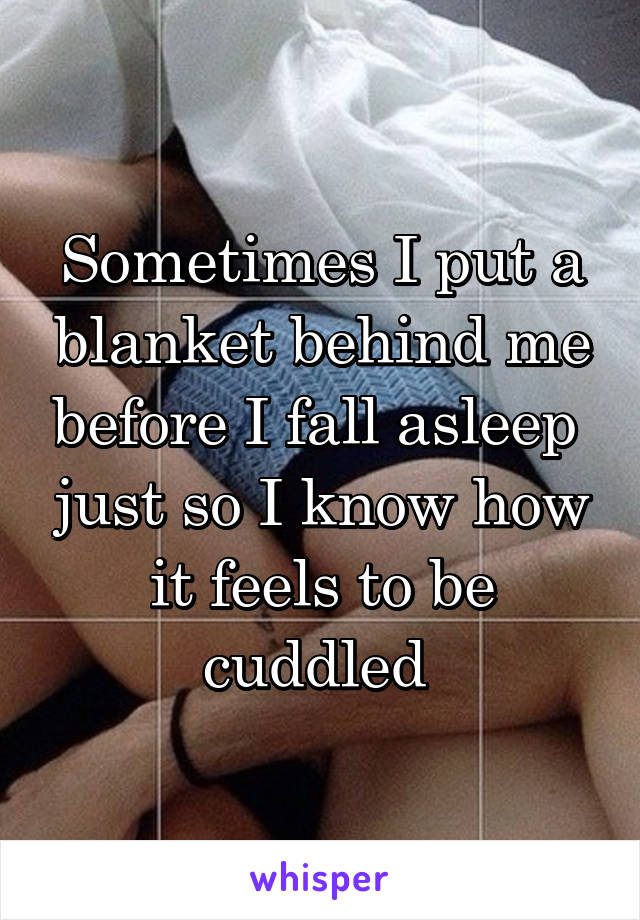 Sometimes I put a blanket behind me before I fall asleep  just so I know how it feels to be cuddled