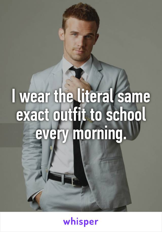 I wear the literal same exact outfit to school every morning.