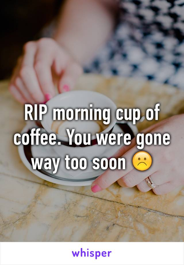RIP morning cup of coffee. You were gone way too soon ☹️