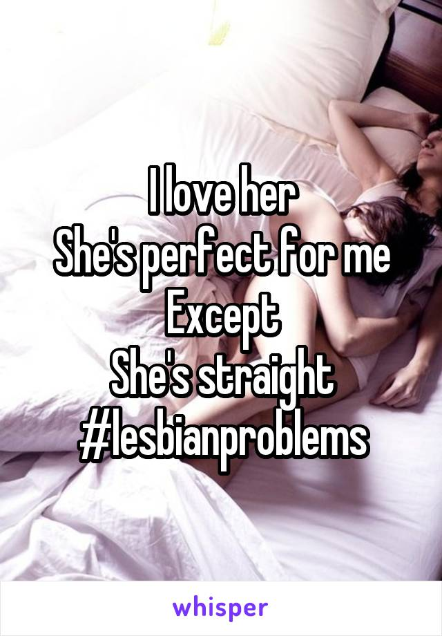 I love her She's perfect for me Except She's straight #lesbianproblems