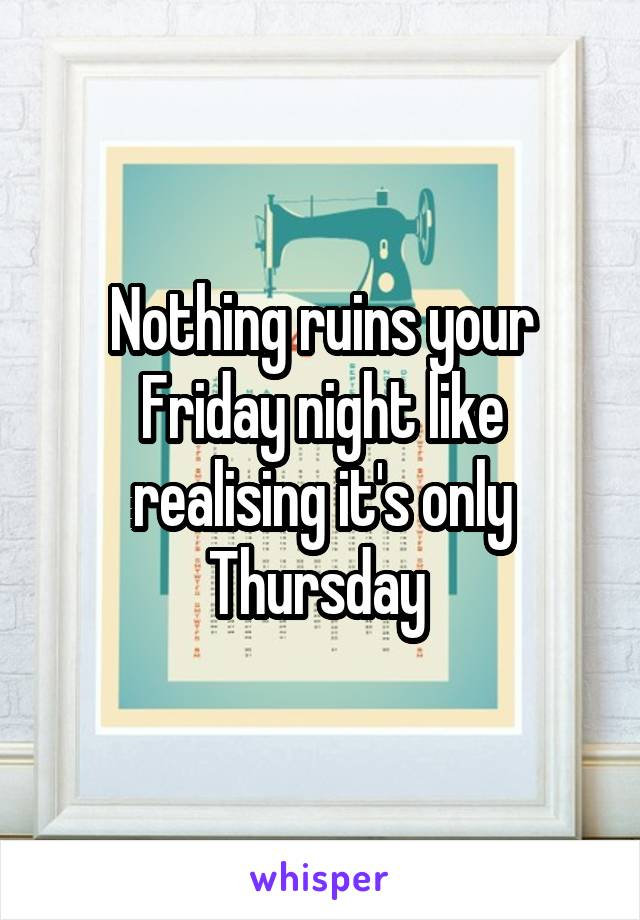 Nothing ruins your Friday night like realising it's only Thursday