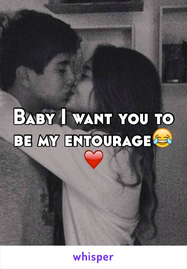 Baby I want you to be my entourage😂❤️
