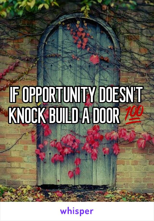 IF OPPORTUNITY DOESN'T KNOCK BUILD A DOOR 💯