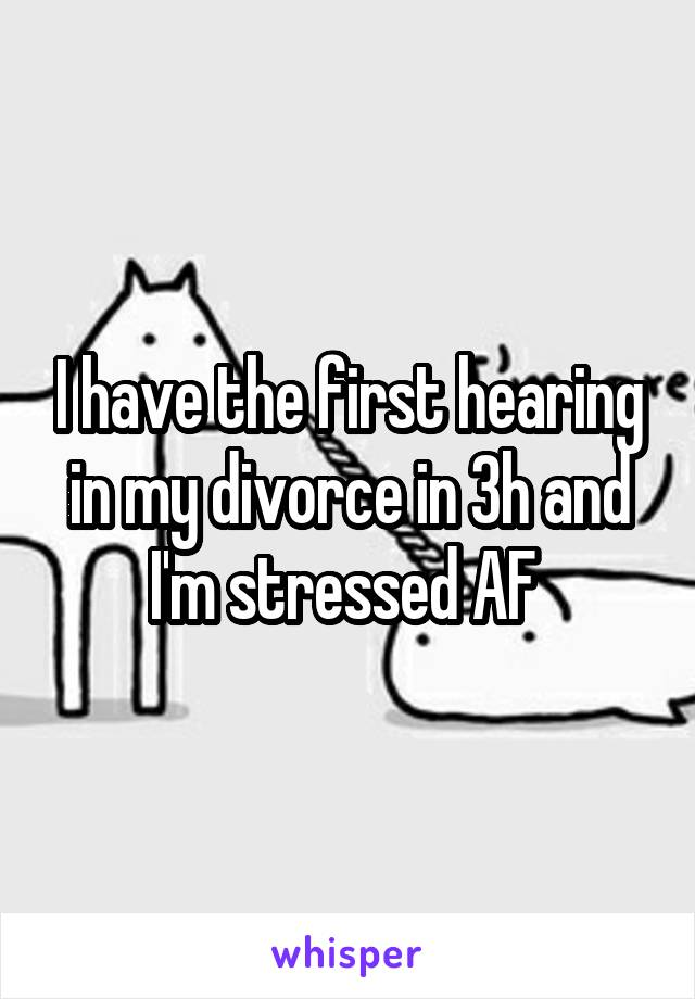 I have the first hearing in my divorce in 3h and I'm stressed AF