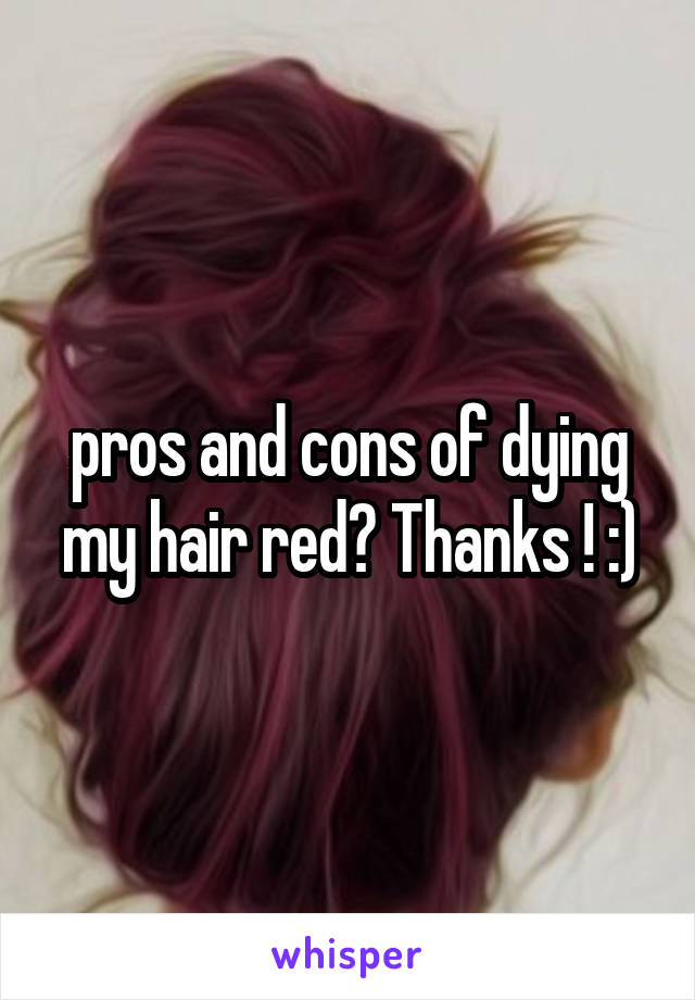 pros and cons of dying my hair red? Thanks ! :)