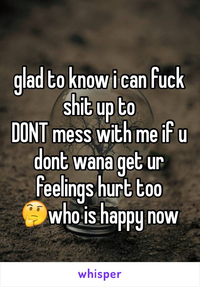 glad to know i can fuck shit up to  DONT mess with me if u dont wana get ur feelings hurt too  🤔who is happy now