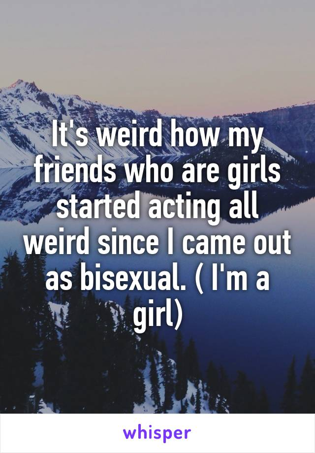 It's weird how my friends who are girls started acting all weird since I came out as bisexual. ( I'm a girl)