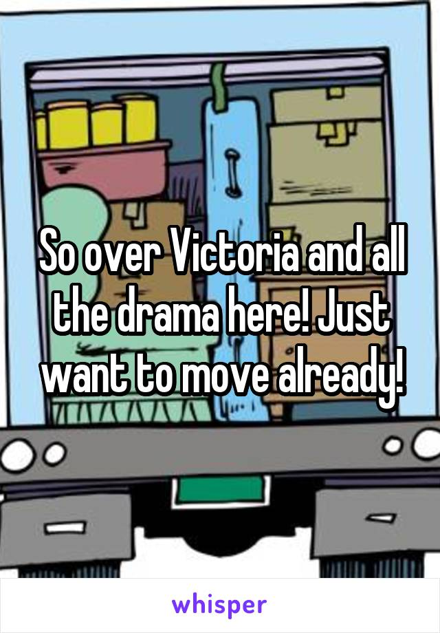 So over Victoria and all the drama here! Just want to move already!