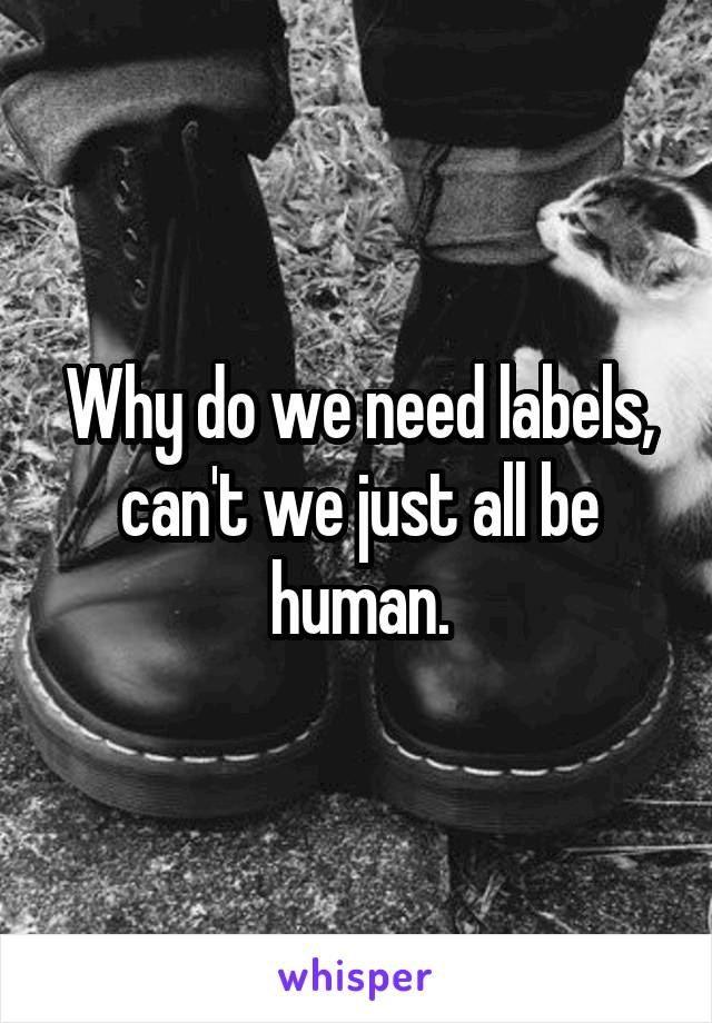 Why do we need labels, can't we just all be human.