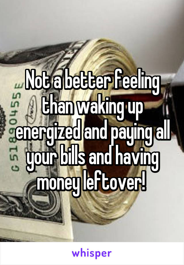 Not a better feeling than waking up energized and paying all your bills and having money leftover!