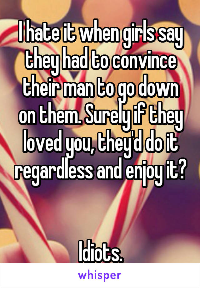 I hate it when girls say they had to convince their man to go down on them. Surely if they loved you, they'd do it regardless and enjoy it?   Idiots.