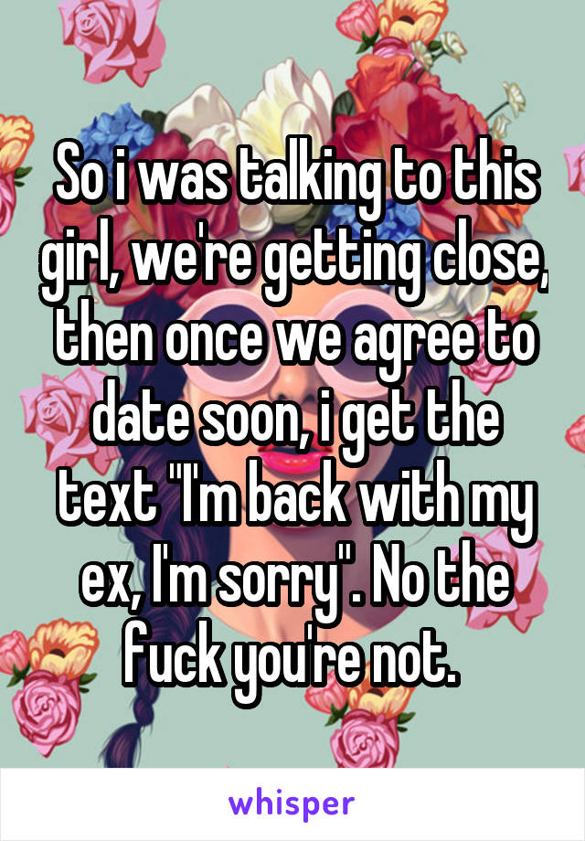 """So i was talking to this girl, we're getting close, then once we agree to date soon, i get the text """"I'm back with my ex, I'm sorry"""". No the fuck you're not."""