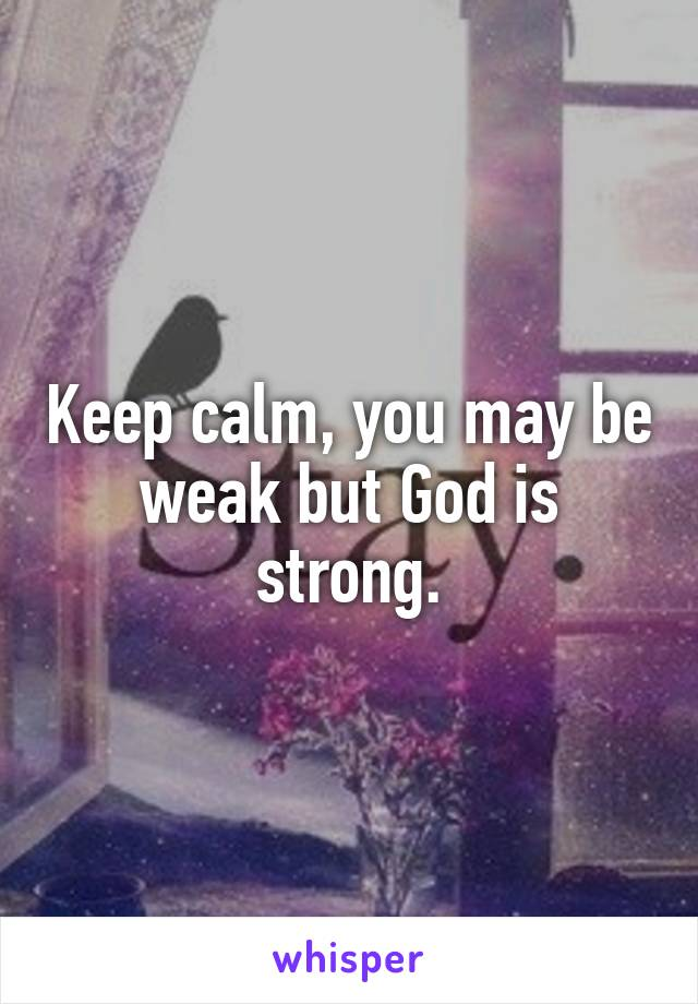 Keep calm, you may be weak but God is strong.
