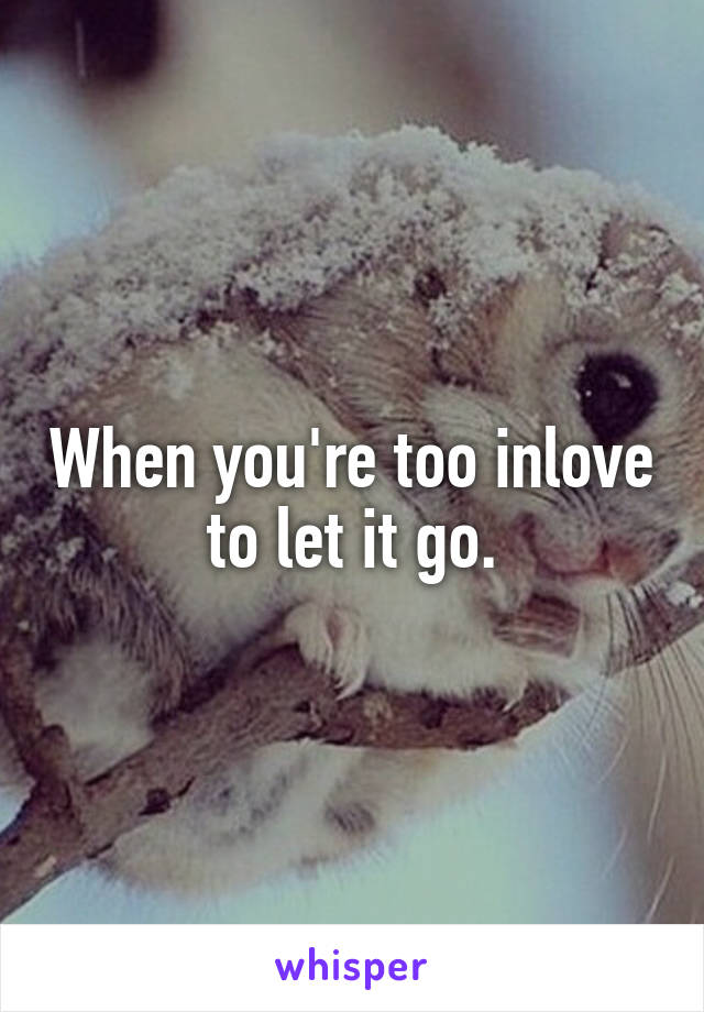 When you're too inlove to let it go.