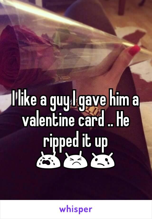 I like a guy I gave him a valentine card .. He ripped it up 😭😣😢